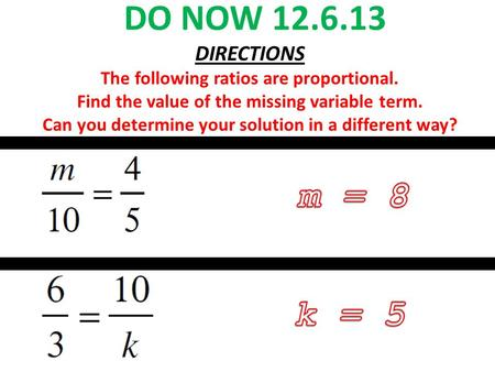 DO NOW 12.6.13 DIRECTIONS The following ratios are proportional. Find the value of the missing variable term. Can you determine your solution in a different.