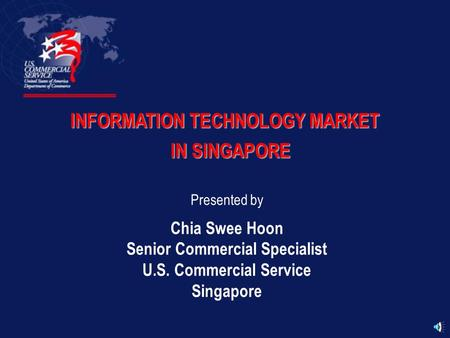 INFORMATION TECHNOLOGY MARKET IN SINGAPORE Presented by Chia Swee Hoon Senior Commercial Specialist U.S. Commercial Service Singapore.