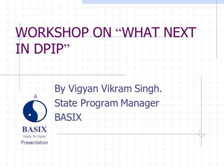 "BASIX Equity for Equity Presentation A WORKSHOP ON "" WHAT NEXT IN DPIP "" By Vigyan Vikram Singh. State Program Manager BASIX."