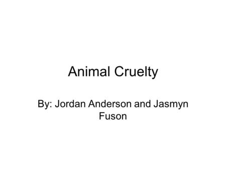 Animal Cruelty By: Jordan Anderson and Jasmyn Fuson.