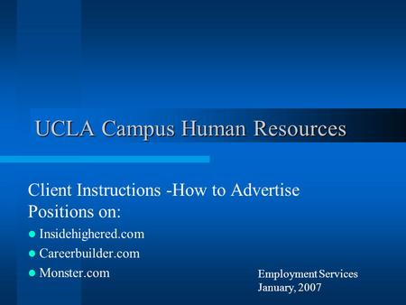 Employment Services January, 2007 UCLA Campus Human Resources Client Instructions -How to Advertise Positions on: Insidehighered.com Careerbuilder.com.