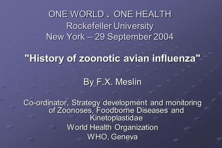 ONE WORLD. ONE HEALTH Rockefeller University New York – 29 September 2004 History of zoonotic avian influenza By F.X. Meslin Co-ordinator, Strategy development.