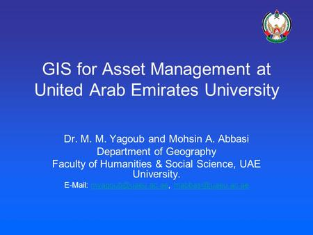GIS for Asset Management at United Arab Emirates University Dr. M. M. Yagoub and Mohsin A. Abbasi Department of Geography Faculty of Humanities & Social.