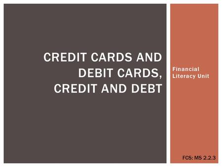 Financial Literacy Unit CREDIT CARDS AND DEBIT CARDS, CREDIT AND DEBT FCS: MS 2.2.3.