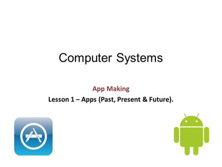 Computer Systems App Making Lesson 1 – Apps (Past, Present & Future).