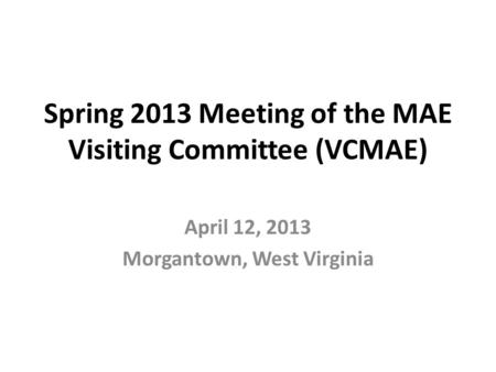 Spring 2013 Meeting of the MAE Visiting Committee (VCMAE) April 12, 2013 Morgantown, West Virginia.