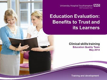 Training and development Education Evaluation: Benefits to Trust and its Learners Clinical skills training Education Quality Team May 2014 Training and.