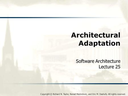 Copyright © Richard N. Taylor, Nenad Medvidovic, and Eric M. Dashofy. All rights reserved. Architectural Adaptation Software Architecture Lecture 25.