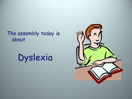 The assembly today is about Dyslexia. Famous Dyslexics.