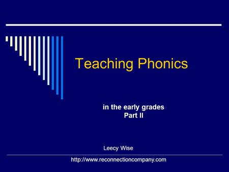 Teaching Phonics in the early grades Part II Leecy Wise