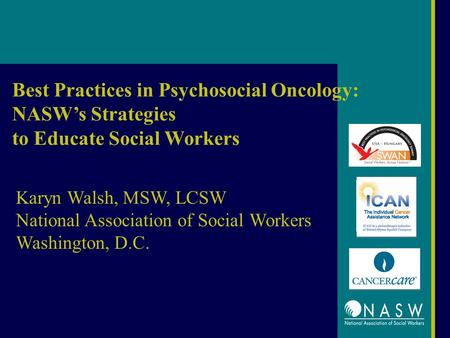 Best Practices in Psychosocial Oncology: NASW's Strategies to Educate Social Workers Karyn Walsh, MSW, LCSW National Association of Social Workers Washington,