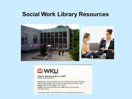 Social Work Library Resources Carol Watwood Health Sciences Librarian.