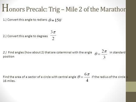 H onors Precalc: Trig – Mile 2 of the Marathon! 1.) Convert this angle to radians 2.) Convert this angle to degrees 2.) Find angles (how about 2) that.