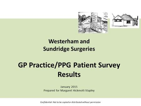 Westerham and Sundridge Surgeries GP Practice/PPG Patient Survey Results January 2015 Prepared for Margaret Hickmott-Stapley Confidential: Not to be copied.
