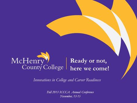 Ready or not, here we come! Innovations in College and Career Readiness Fall 2013 ICCCA Annual Conference November, 13-15.