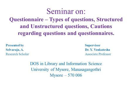 Seminar on: Questionnaire – Types of questions, Structured and Unstructured questions, Cautions regarding questions and questionnaires. Presented by Supervisor.