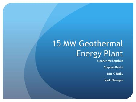 15 MW Geothermal Energy Plant Stephen Mc Loughlin Stephen Devlin Paul O Reilly Mark Flanagan.
