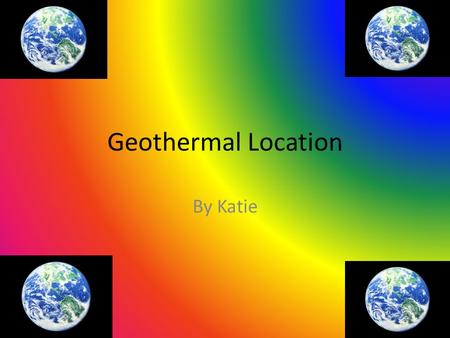 Geothermal Location By Katie. A Worldwide Source! Geothermal energy is being used all around the world! It is being used and produced on every continent.