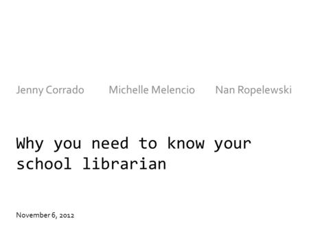 Why you need to know your school librarian Jenny CorradoMichelle Melencio Nan Ropelewski November 6, 2012.