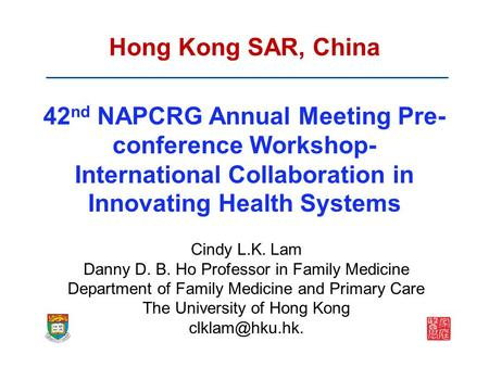 Hong Kong SAR, China 42 nd NAPCRG Annual Meeting Pre- conference Workshop- International Collaboration in Innovating Health Systems Cindy L.K. Lam Danny.