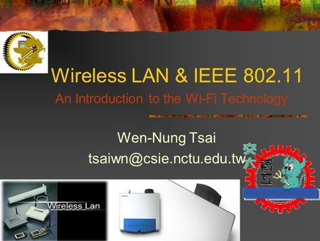 1 Wireless LAN & <strong>IEEE</strong> 802.11 An Introduction to the Wi-Fi Technology Wen-Nung Tsai