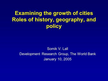 Examining the growth of cities Roles of history, geography, and policy Somik V. Lall Development Research Group, The World Bank January 10, 2005.