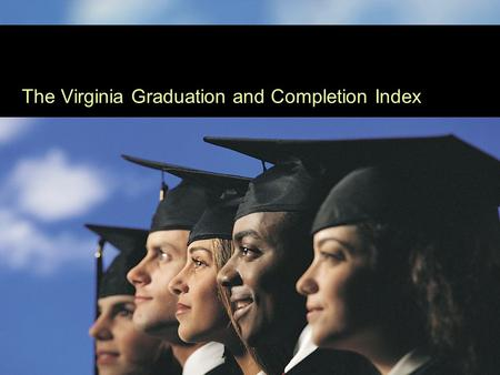 Presentation I The Virginia Graduation and Completion Index.