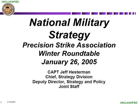 1 UNCLASSIFIED National Military Strategy Precision Strike Association Winter Roundtable January 26, 2005 CAPT Jeff Hesterman Chief, Strategy Division.