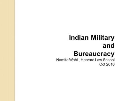 Indian Military and Bureaucracy Namita Wahi, Harvard Law School Oct 2010.