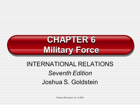 Pearson Education, Inc. © 2006 CHAPTER 6 Military Force INTERNATIONAL RELATIONS Seventh Edition Joshua S. Goldstein.