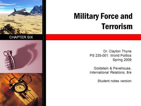 Military Force and Terrorism CHAPTER SIX Dr. Clayton Thyne PS 235-001: World Politics Spring 2009 Goldstein & Pevehouse, International Relations, 8/e Student.