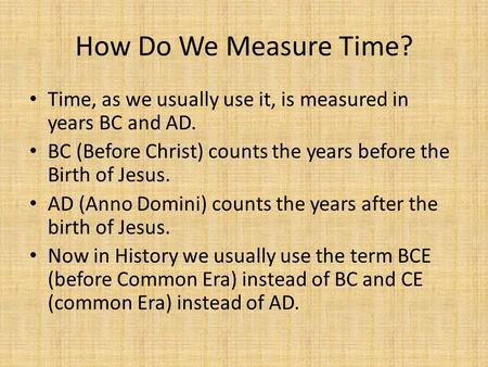 How Do We Measure Time? Time, as we usually use it, is measured in years BC and AD. BC (Before Christ) counts the years before the Birth of Jesus. AD (Anno.
