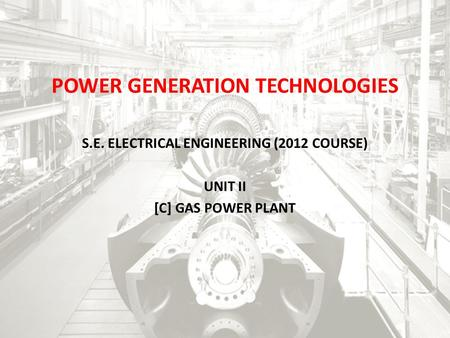 POWER GENERATION TECHNOLOGIES S.E. ELECTRICAL ENGINEERING (2012 COURSE) UNIT II [C] GAS POWER PLANT.