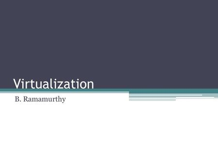 Virtualization B. Ramamurthy. References Practical Virtualization Solutions: Virtualization from the Trenches by K. Hess and A. Newman, Prentice-Hall.