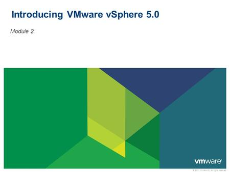 © 2011 VMware Inc. All rights reserved Introducing VMware vSphere 5.0 Module 2.