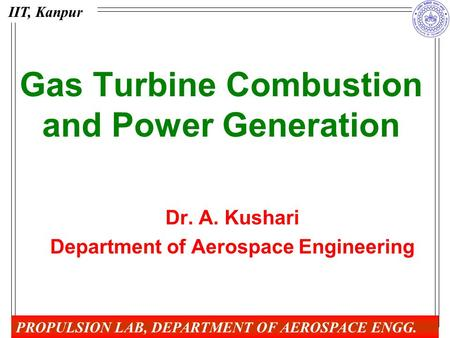 Gas Turbine Combustion and Power Generation Dr. A. Kushari Department of Aerospace Engineering IIT, Kanpur PROPULSION LAB, DEPARTMENT OF AEROSPACE ENGG.