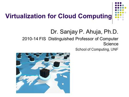 Virtualization for Cloud Computing Dr. Sanjay P. Ahuja, Ph.D. 2010-14 FIS Distinguished Professor of Computer Science School of Computing, UNF.
