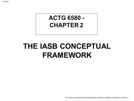 Slide 2.1 Alan Melville, International Financial Reporting, 3rd Edition, © Pearson Education Limited 2011 THE IASB CONCEPTUAL FRAMEWORK ACTG 6580 - CHAPTER.