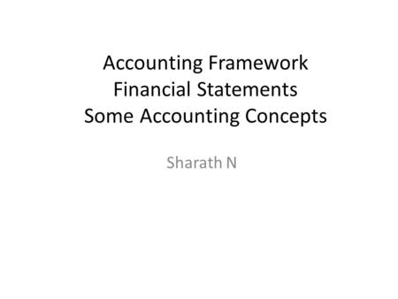 Accounting Framework Financial Statements Some Accounting Concepts Sharath N.