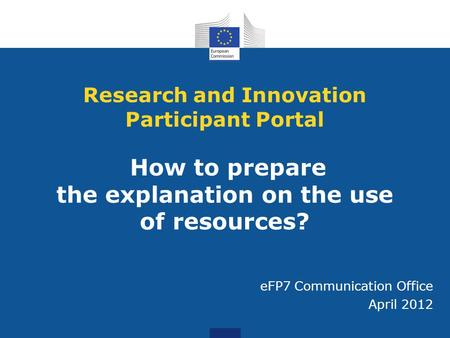 Research and Innovation Participant Portal How to prepare the explanation on the use of resources? eFP7 Communication Office April 2012.