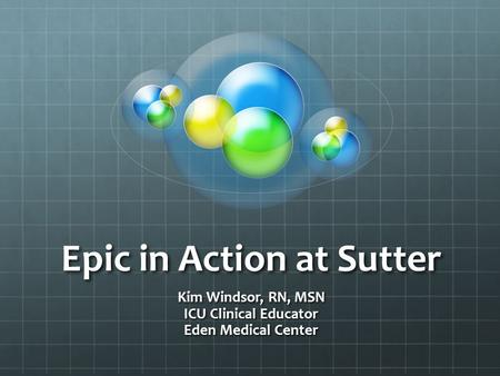 Epic in Action at Sutter Kim Windsor, RN, MSN ICU Clinical Educator Eden Medical Center.