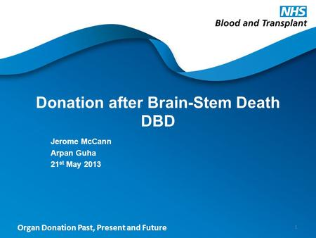 Organ Donation Past, Present and Future Donation after Brain-Stem Death DBD Jerome McCann Arpan Guha 21 st May 2013 1.