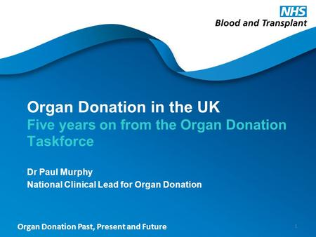 Organ Donation Past, Present and Future Organ Donation in the UK Five years on from the Organ Donation Taskforce Dr Paul Murphy National Clinical Lead.