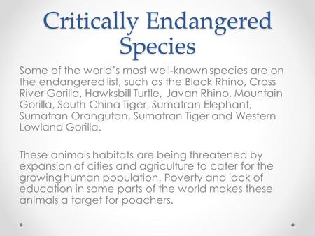 Critically Endangered Species Some of the world's most well-known species are on the endangered list, such as the Black Rhino, Cross River Gorilla, Hawksbill.