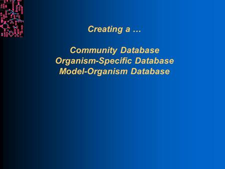 Creating a … Community Database Organism-Specific Database Model-Organism Database.
