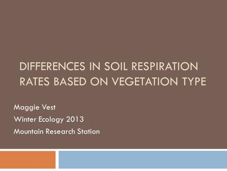 DIFFERENCES IN SOIL RESPIRATION RATES BASED ON VEGETATION TYPE Maggie Vest Winter Ecology 2013 Mountain Research Station.