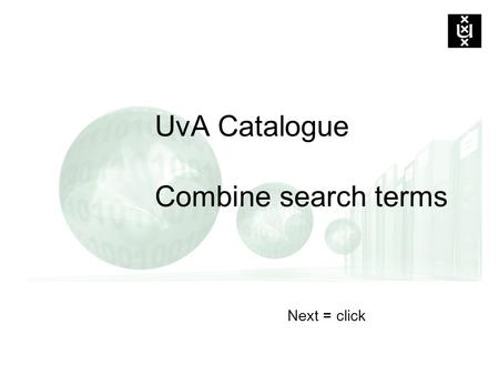 Next = click UvA Catalogue Combine search terms. Boolean operators for combining search terms AND: all terms must occur e.g. computer AND education (restrict)