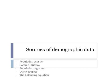 Sources of demographic data Population census Sample Surveys Population registers Other sources The balancing equation.