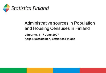 Administrative sources in Population and Housing Censuses in Finland Libourne, 4 - 7 June 2007 Kaija Ruotsalainen, Statistics Finland.