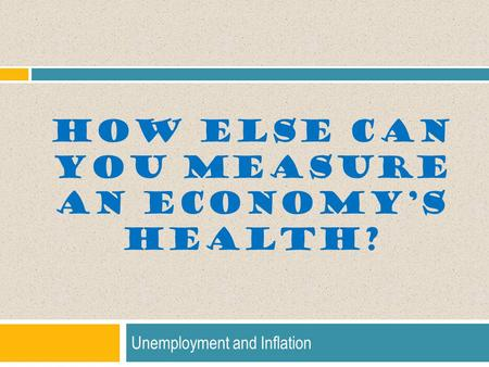 HOW ELSE CAN YOU MEASURE AN ECONOMY'S HEALTH? Unemployment and Inflation.